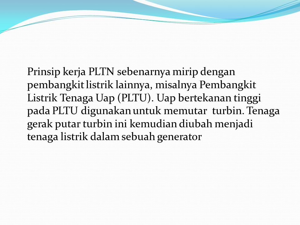 Prinsip kerja PLTN sebenarnya mirip dengan pembangkit listrik lainnya, misalnya Pembangkit Listrik Tenaga Uap (PLTU).