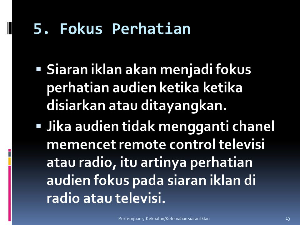 5. Fokus Perhatian Siaran iklan akan menjadi fokus perhatian audien ketika ketika disiarkan atau ditayangkan.