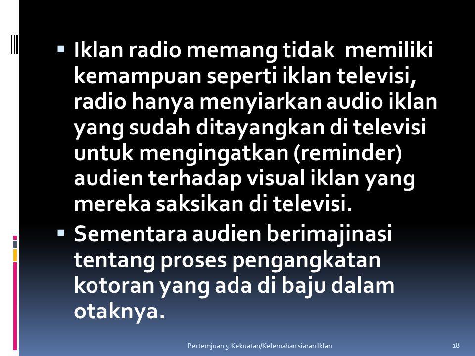 Iklan radio memang tidak memiliki kemampuan seperti iklan televisi, radio hanya menyiarkan audio iklan yang sudah ditayangkan di televisi untuk mengingatkan (reminder) audien terhadap visual iklan yang mereka saksikan di televisi.