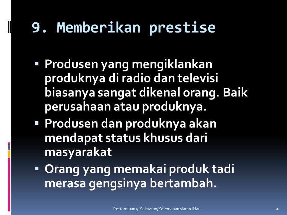 9. Memberikan prestise Produsen yang mengiklankan produknya di radio dan televisi biasanya sangat dikenal orang. Baik perusahaan atau produknya.