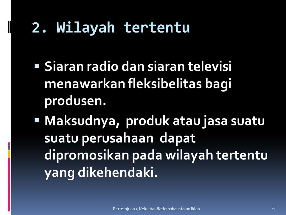 2. Wilayah tertentu Siaran radio dan siaran televisi menawarkan fleksibelitas bagi produsen.