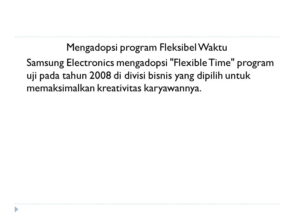 Mengadopsi program Fleksibel Waktu Samsung Electronics mengadopsi Flexible Time program uji pada tahun 2008 di divisi bisnis yang dipilih untuk memaksimalkan kreativitas karyawannya.