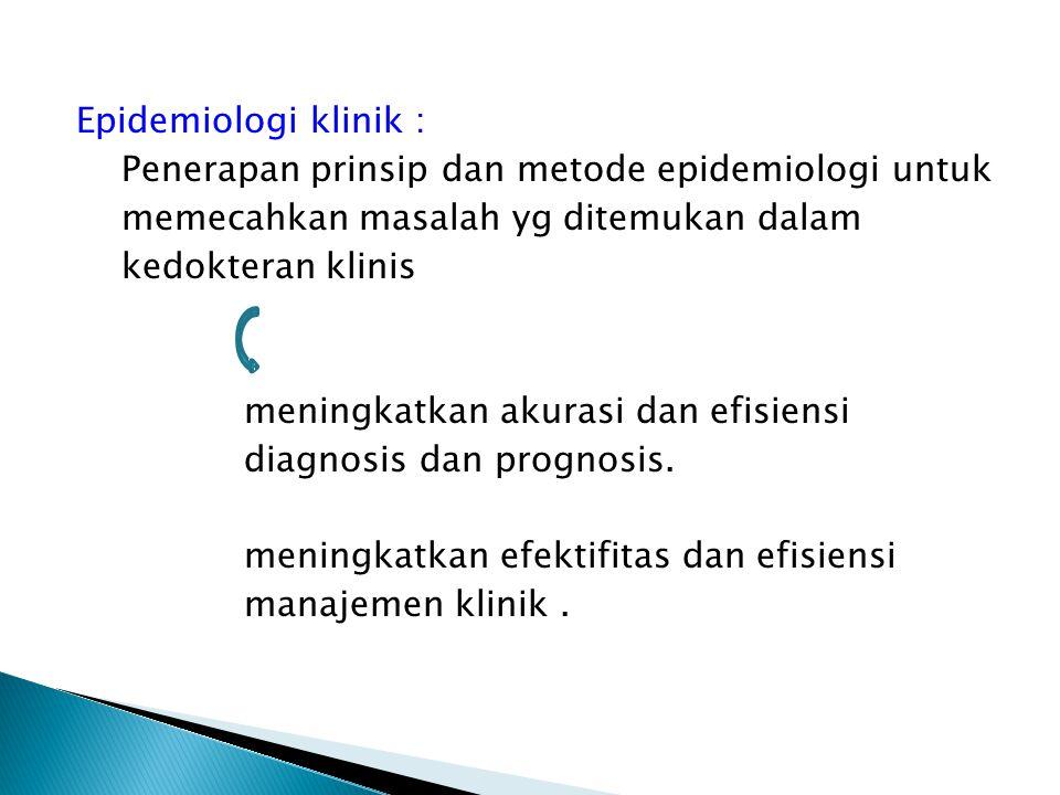 Epidemiologi klinik : Penerapan prinsip dan metode epidemiologi untuk memecahkan masalah yg ditemukan dalam kedokteran klinis meningkatkan akurasi dan efisiensi diagnosis dan prognosis.