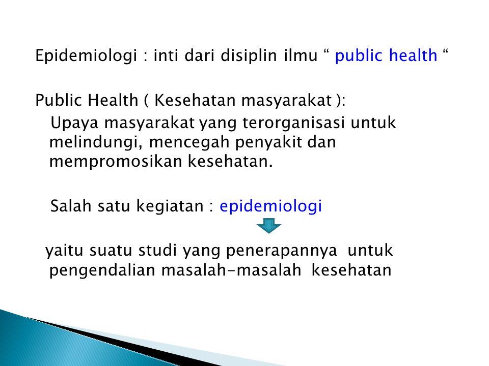 Epidemiologi : inti dari disiplin ilmu public health Public Health ( Kesehatan masyarakat ): Upaya masyarakat yang terorganisasi untuk melindungi, mencegah penyakit dan mempromosikan kesehatan.