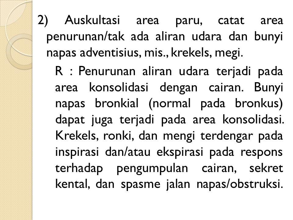 2) Auskultasi area paru, catat area penurunan/tak ada aliran udara dan bunyi napas adventisius, mis., krekels, megi.