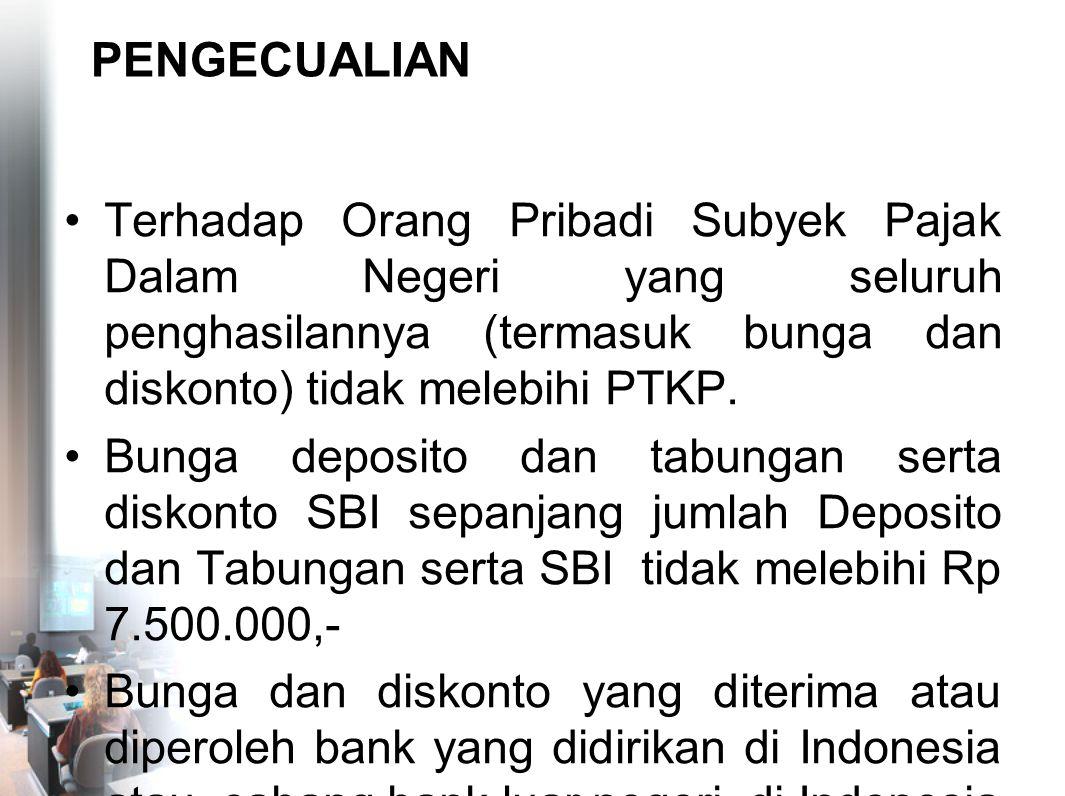 PENGECUALIAN Terhadap Orang Pribadi Subyek Pajak Dalam Negeri yang seluruh penghasilannya (termasuk bunga dan diskonto) tidak melebihi PTKP.