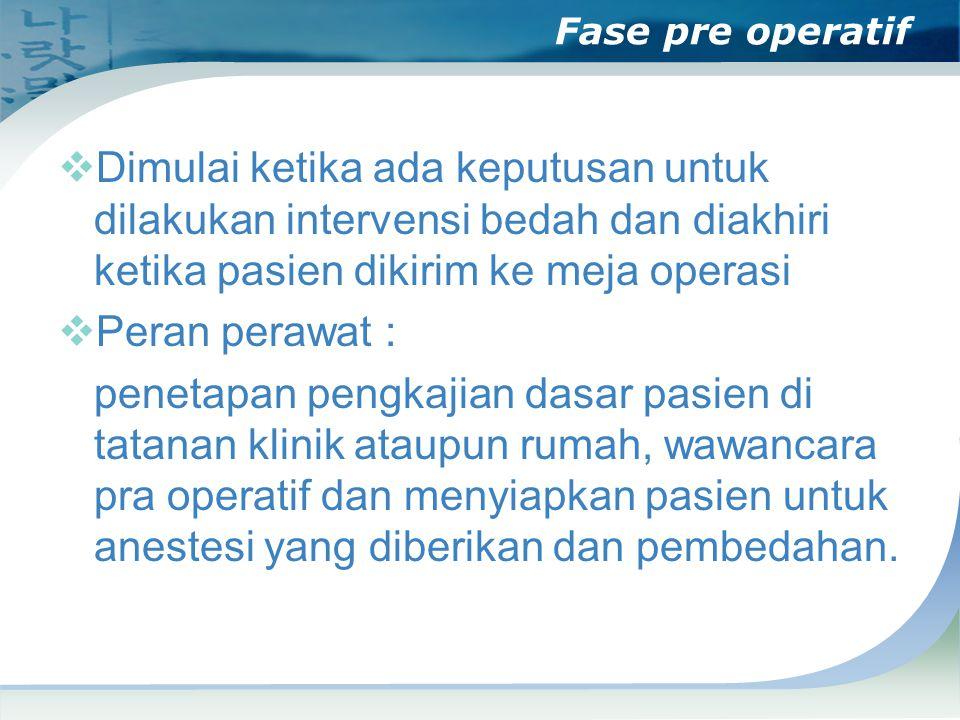 Fase pre operatif Dimulai ketika ada keputusan untuk dilakukan intervensi bedah dan diakhiri ketika pasien dikirim ke meja operasi.