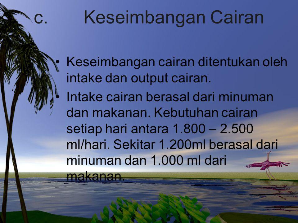c. Keseimbangan Cairan Keseimbangan cairan ditentukan oleh intake dan output cairan.