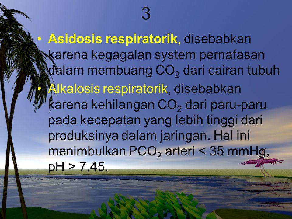 3 Asidosis respiratorik, disebabkan karena kegagalan system pernafasan dalam membuang CO2 dari cairan tubuh.