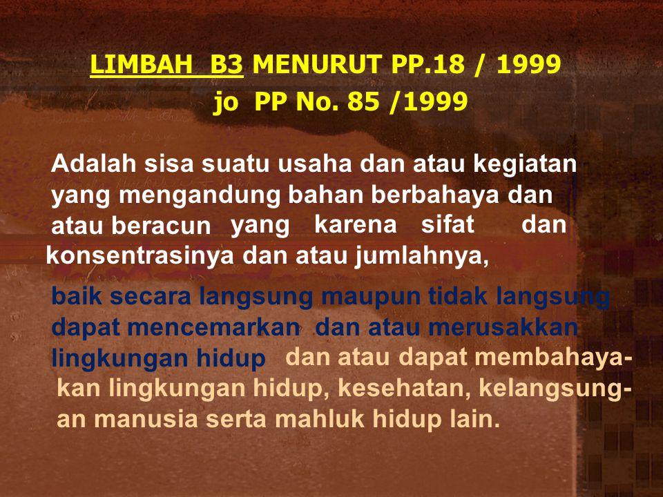 LIMBAH B3 MENURUT PP.18 / 1999 jo PP No. 85 /1999. Adalah sisa suatu usaha dan atau kegiatan yang mengandung bahan berbahaya dan atau beracun.