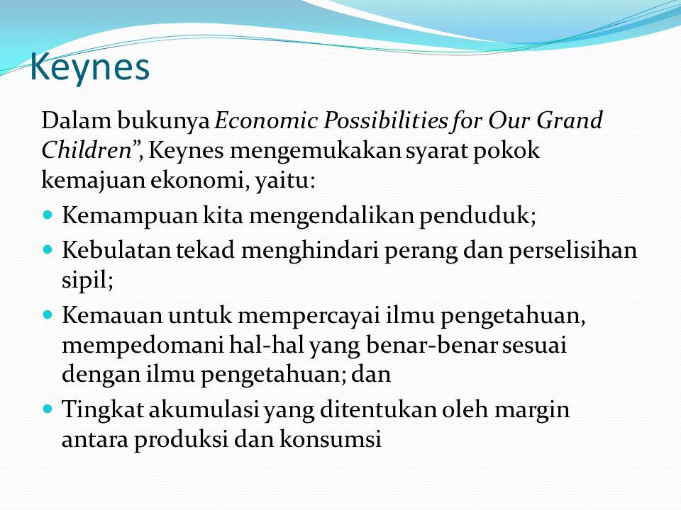 Keynes Dalam bukunya Economic Possibilities for Our Grand Children , Keynes mengemukakan syarat pokok kemajuan ekonomi, yaitu: