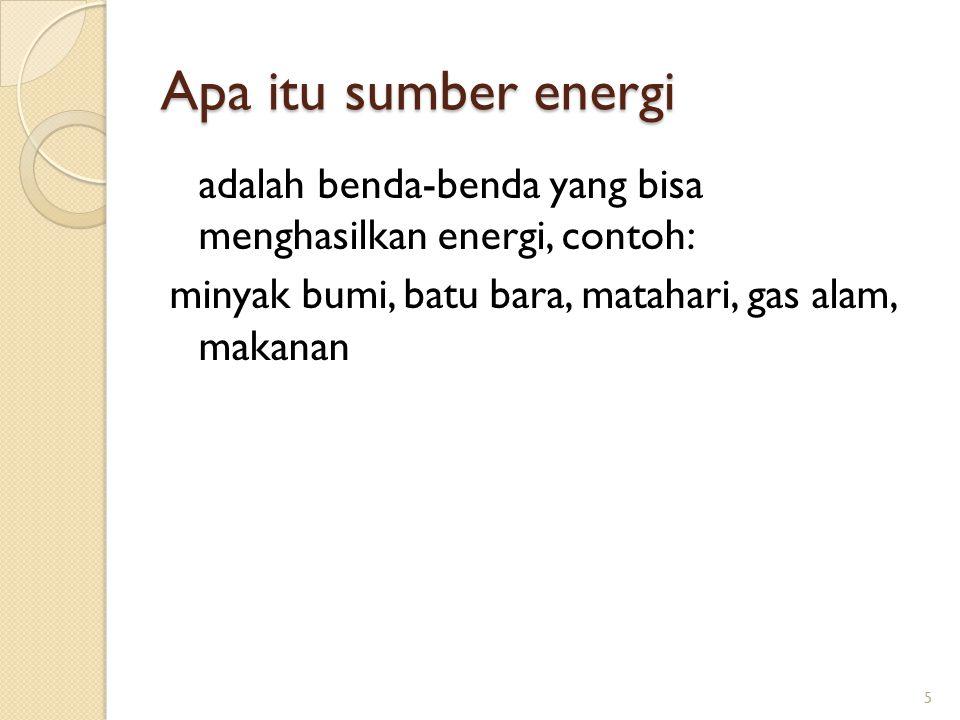 Apa itu sumber energi adalah benda-benda yang bisa menghasilkan energi, contoh: minyak bumi, batu bara, matahari, gas alam, makanan