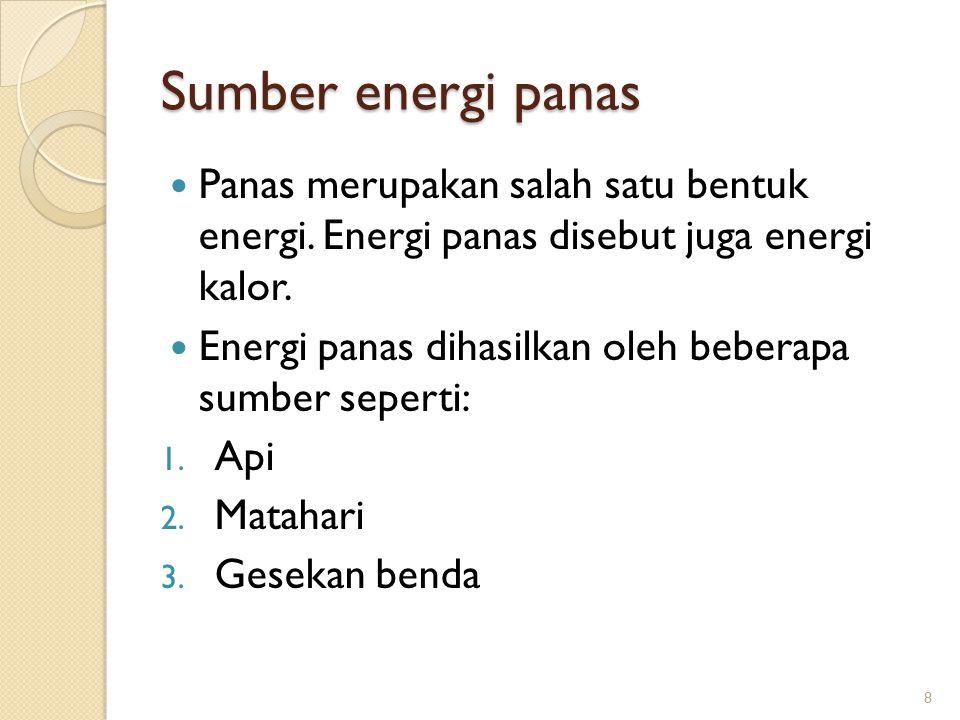 Sumber energi panas Panas merupakan salah satu bentuk energi. Energi panas disebut juga energi kalor.