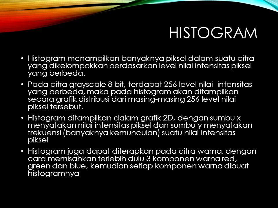 histogram Histogram menampilkan banyaknya piksel dalam suatu citra yang dikelompokkan berdasarkan level nilai intensitas piksel yang berbeda.