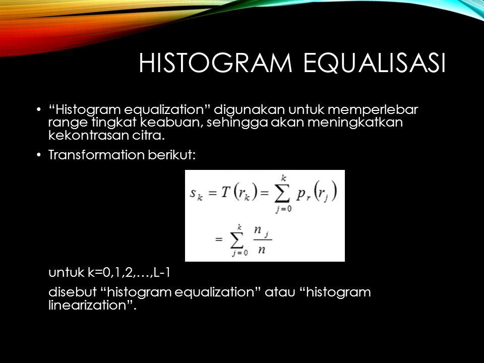 Histogram equalisasi Histogram equalization digunakan untuk memperlebar range tingkat keabuan, sehingga akan meningkatkan kekontrasan citra.