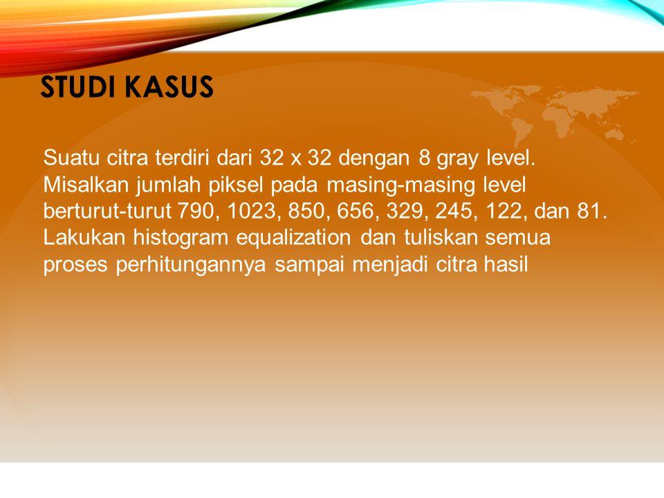 Studi Kasus Suatu citra terdiri dari 32 x 32 dengan 8 gray level.