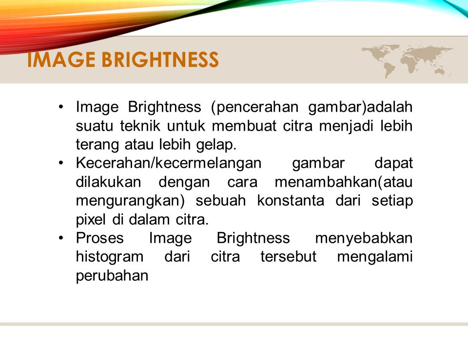 Image Brightness Image Brightness (pencerahan gambar)adalah suatu teknik untuk membuat citra menjadi lebih terang atau lebih gelap.
