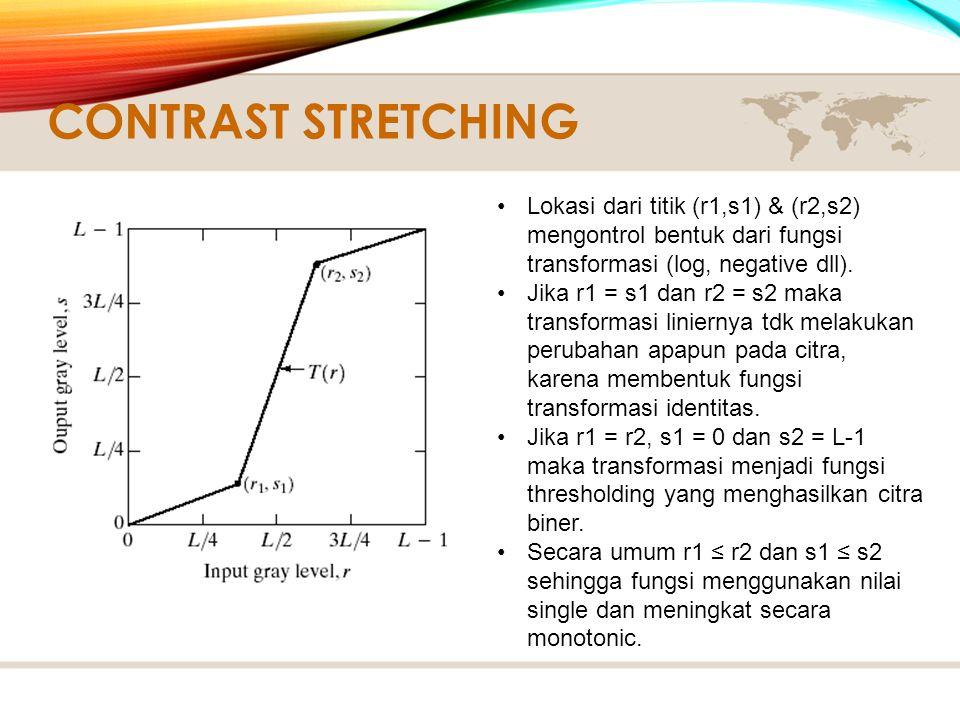 Contrast Stretching Lokasi dari titik (r1,s1) & (r2,s2) mengontrol bentuk dari fungsi transformasi (log, negative dll).