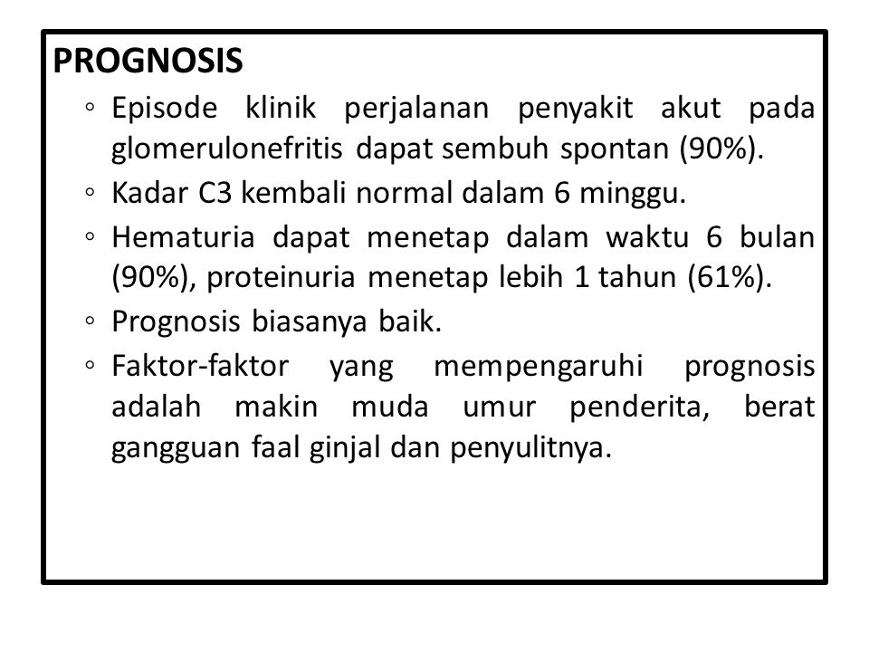 PROGNOSIS Episode klinik perjalanan penyakit akut pada glomerulonefritis dapat sembuh spontan (90%).