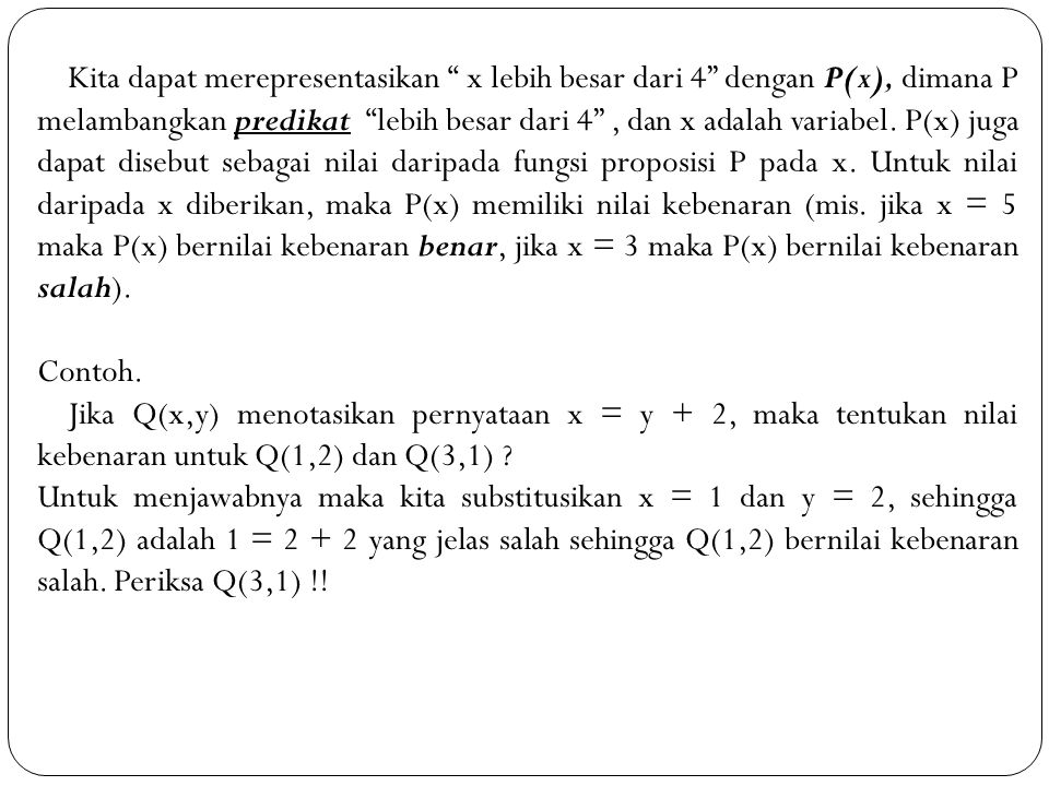 Kita dapat merepresentasikan x lebih besar dari 4 dengan P(x), dimana P melambangkan predikat lebih besar dari 4 , dan x adalah variabel. P(x) juga dapat disebut sebagai nilai daripada fungsi proposisi P pada x. Untuk nilai daripada x diberikan, maka P(x) memiliki nilai kebenaran (mis. jika x = 5 maka P(x) bernilai kebenaran benar, jika x = 3 maka P(x) bernilai kebenaran salah).