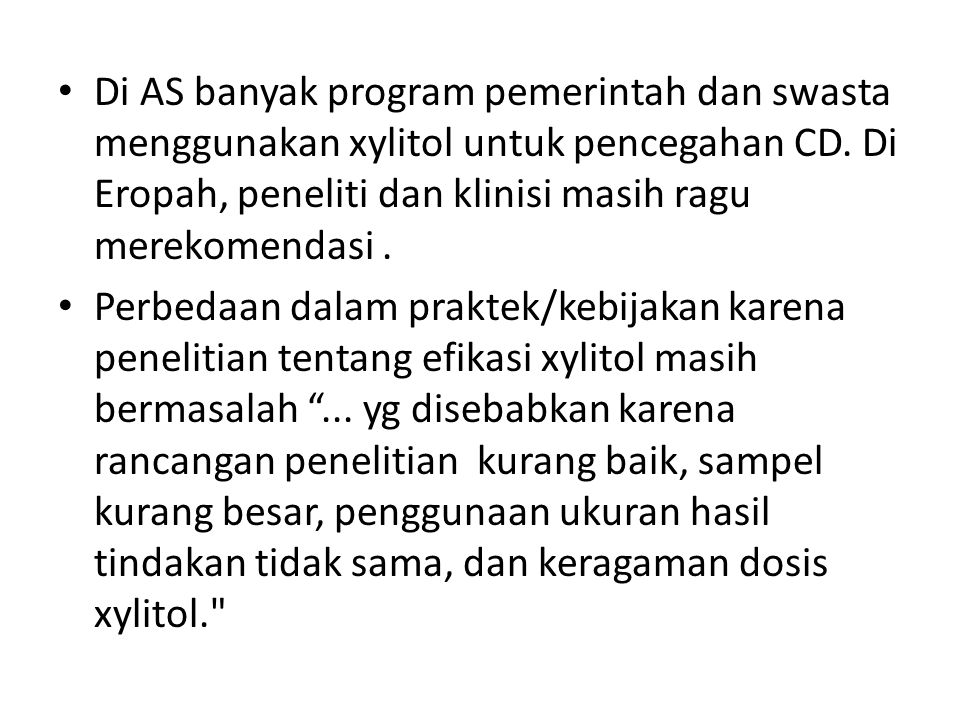 Di AS banyak program pemerintah dan swasta menggunakan xylitol untuk pencegahan CD. Di Eropah, peneliti dan klinisi masih ragu merekomendasi .