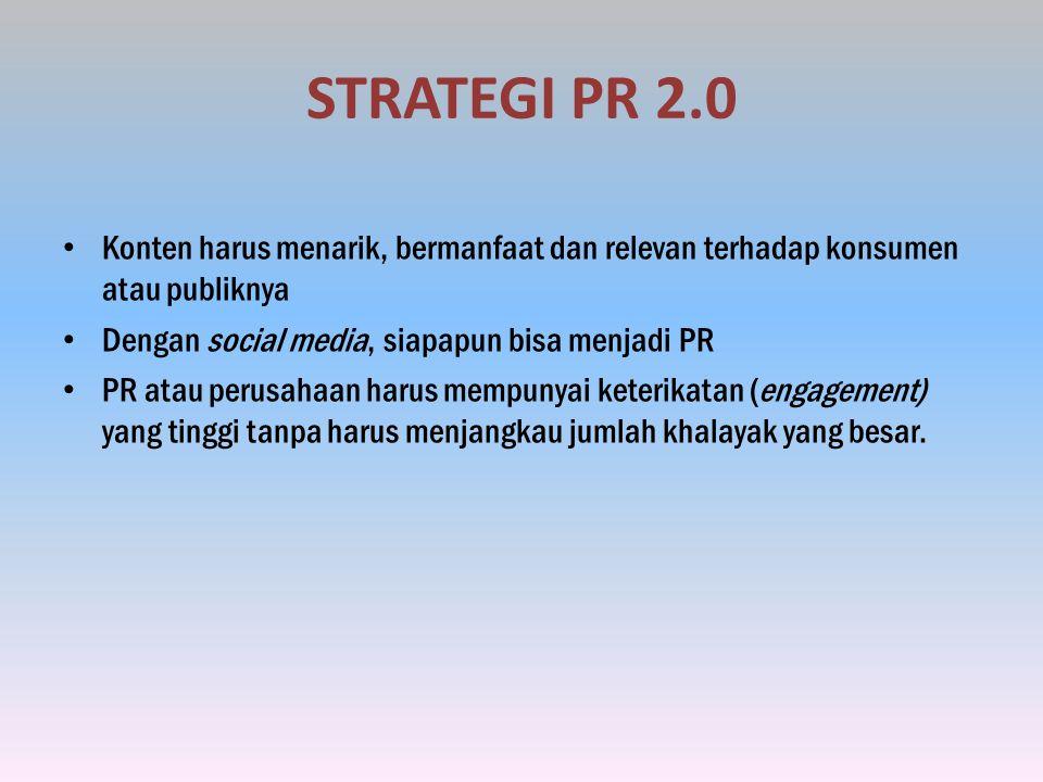 STRATEGI PR 2.0 Konten harus menarik, bermanfaat dan relevan terhadap konsumen atau publiknya. Dengan social media, siapapun bisa menjadi PR.