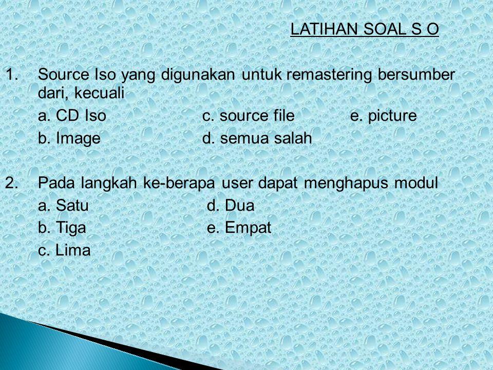 LATIHAN SOAL S O 1. Source Iso yang digunakan untuk remastering bersumber dari, kecuali. a. CD Iso c. source file e. picture.