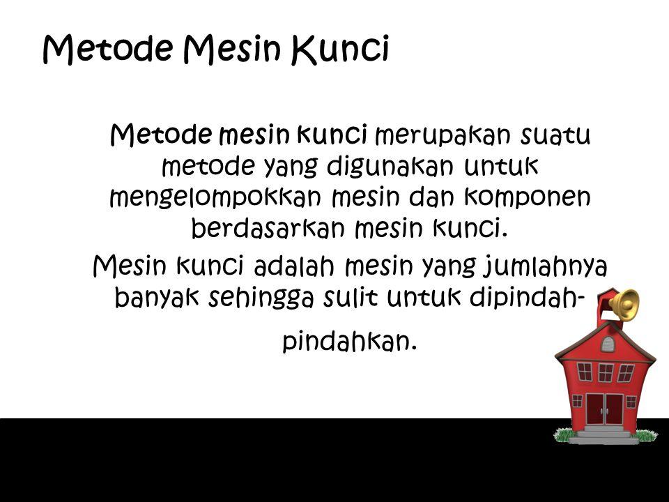 Metode Mesin Kunci Metode mesin kunci merupakan suatu metode yang digunakan untuk mengelompokkan mesin dan komponen berdasarkan mesin kunci.