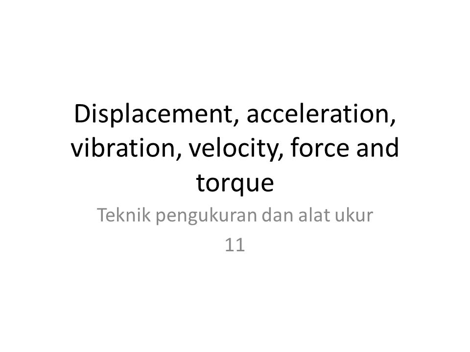 Displacement, acceleration, vibration, velocity, force and torque