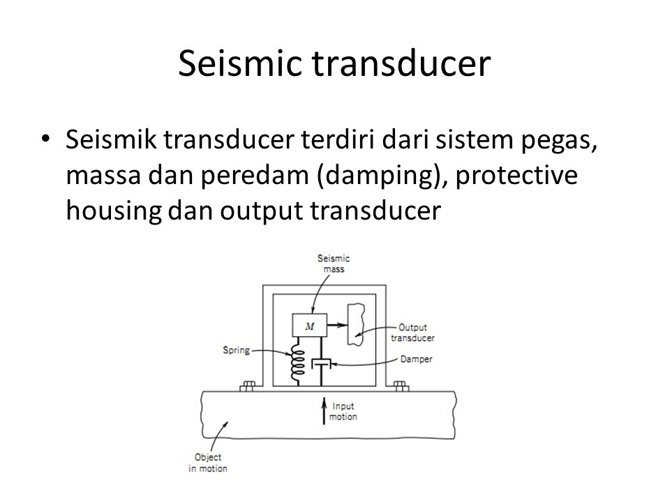 Seismic transducer Seismik transducer terdiri dari sistem pegas, massa dan peredam (damping), protective housing dan output transducer.
