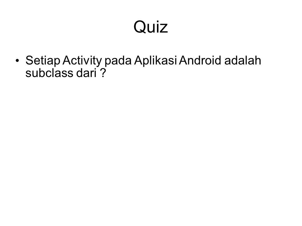 Quiz Setiap Activity pada Aplikasi Android adalah subclass dari 3