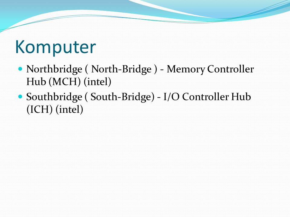 Komputer Northbridge ( North-Bridge ) - Memory Controller Hub (MCH) (intel) Southbridge ( South-Bridge) - I/O Controller Hub (ICH) (intel)