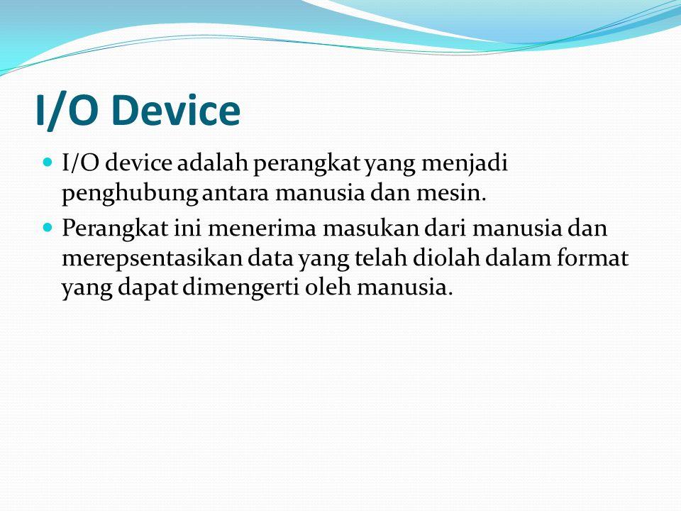 I/O Device I/O device adalah perangkat yang menjadi penghubung antara manusia dan mesin.