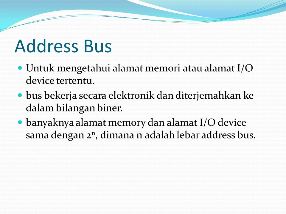 Address Bus Untuk mengetahui alamat memori atau alamat I/O device tertentu. bus bekerja secara elektronik dan diterjemahkan ke dalam bilangan biner.
