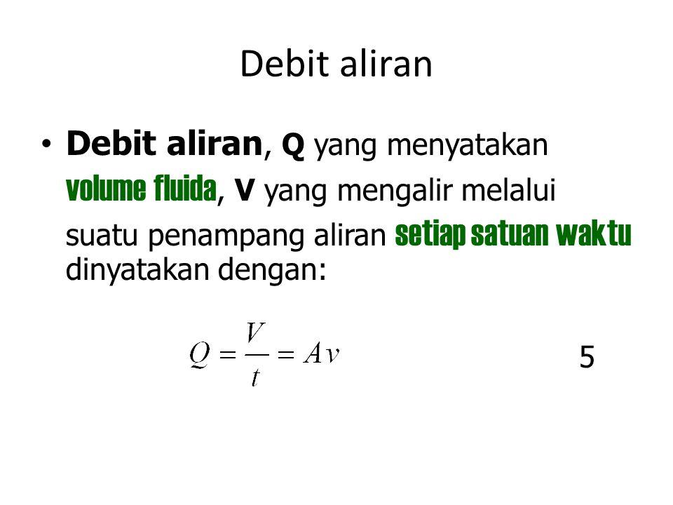Debit aliran Debit aliran, Q yang menyatakan volume fluida, V yang mengalir melalui suatu penampang aliran setiap satuan waktu dinyatakan dengan: