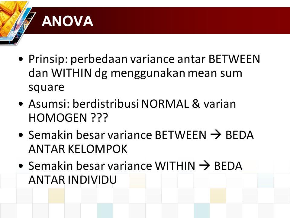 ANOVA Prinsip: perbedaan variance antar BETWEEN dan WITHIN dg menggunakan mean sum square. Asumsi: berdistribusi NORMAL & varian HOMOGEN