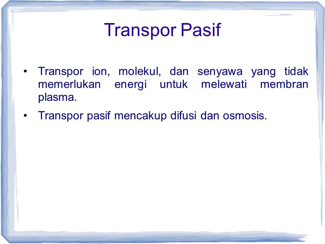 Transpor Pasif Transpor ion, molekul, dan senyawa yang tidak memerlukan energi untuk melewati membran plasma.