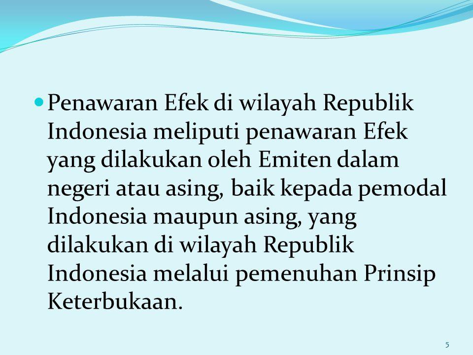 Penawaran Efek di wilayah Republik Indonesia meliputi penawaran Efek yang dilakukan oleh Emiten dalam negeri atau asing, baik kepada pemodal Indonesia maupun asing, yang dilakukan di wilayah Republik Indonesia melalui pemenuhan Prinsip Keterbukaan.