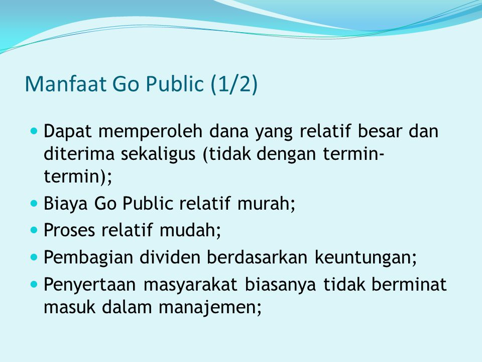 Manfaat Go Public (1/2) Dapat memperoleh dana yang relatif besar dan diterima sekaligus (tidak dengan termin-termin);