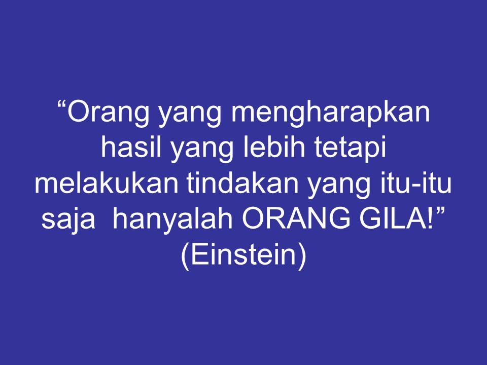 Orang yang mengharapkan hasil yang lebih tetapi melakukan tindakan yang itu-itu saja hanyalah ORANG GILA! (Einstein)