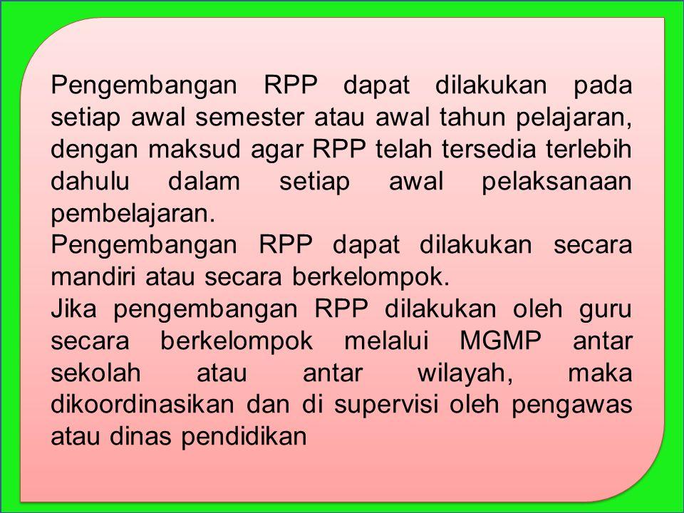 Pengembangan RPP dapat dilakukan pada setiap awal semester atau awal tahun pelajaran, dengan maksud agar RPP telah tersedia terlebih dahulu dalam setiap awal pelaksanaan pembelajaran.