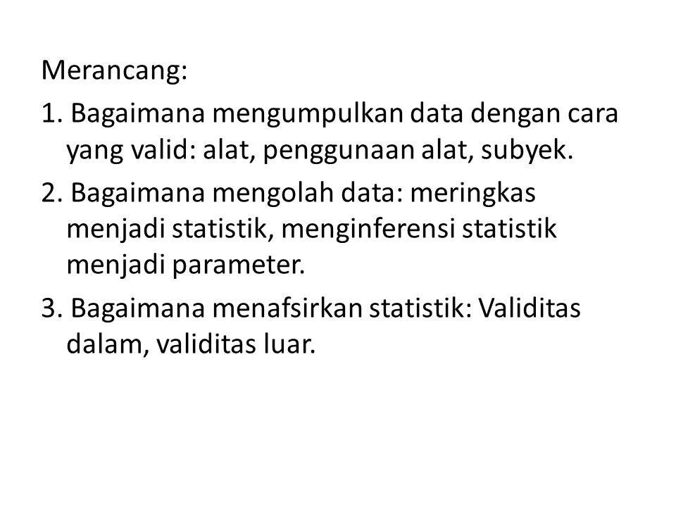 Merancang: 1. Bagaimana mengumpulkan data dengan cara yang valid: alat, penggunaan alat, subyek.