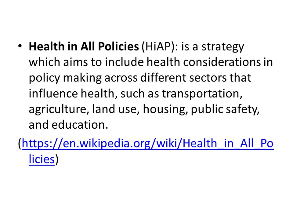 Health in All Policies (HiAP): is a strategy which aims to include health considerations in policy making across different sectors that influence health, such as transportation, agriculture, land use, housing, public safety, and education.