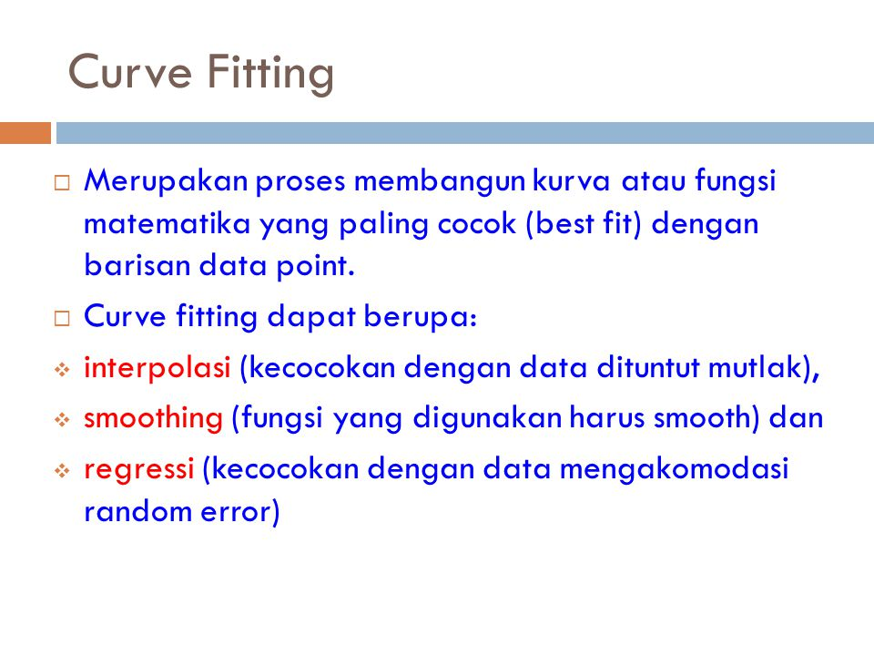 Curve Fitting Merupakan proses membangun kurva atau fungsi matematika yang paling cocok (best fit) dengan barisan data point.