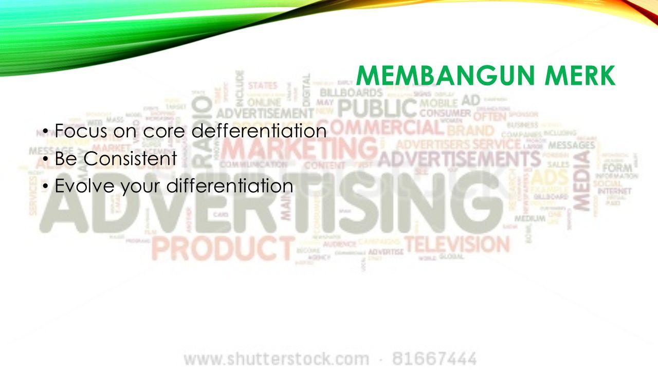 MEMBANGUN MERK Focus on core defferentiation Be Consistent