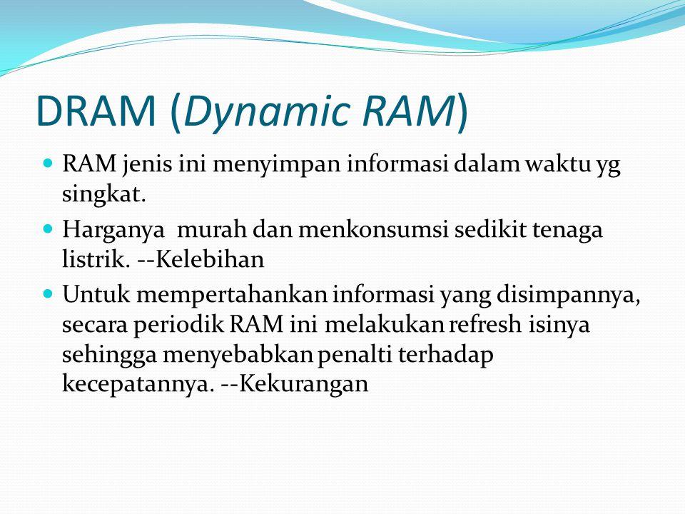DRAM (Dynamic RAM) RAM jenis ini menyimpan informasi dalam waktu yg singkat. Harganya murah dan menkonsumsi sedikit tenaga listrik. --Kelebihan.