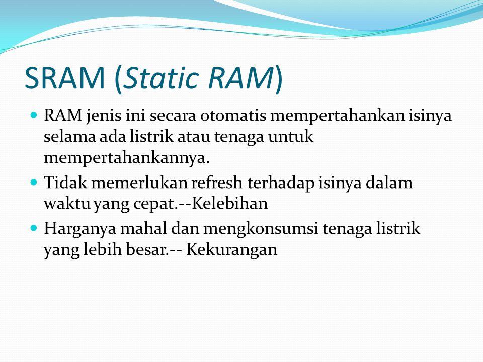 SRAM (Static RAM) RAM jenis ini secara otomatis mempertahankan isinya selama ada listrik atau tenaga untuk mempertahankannya.