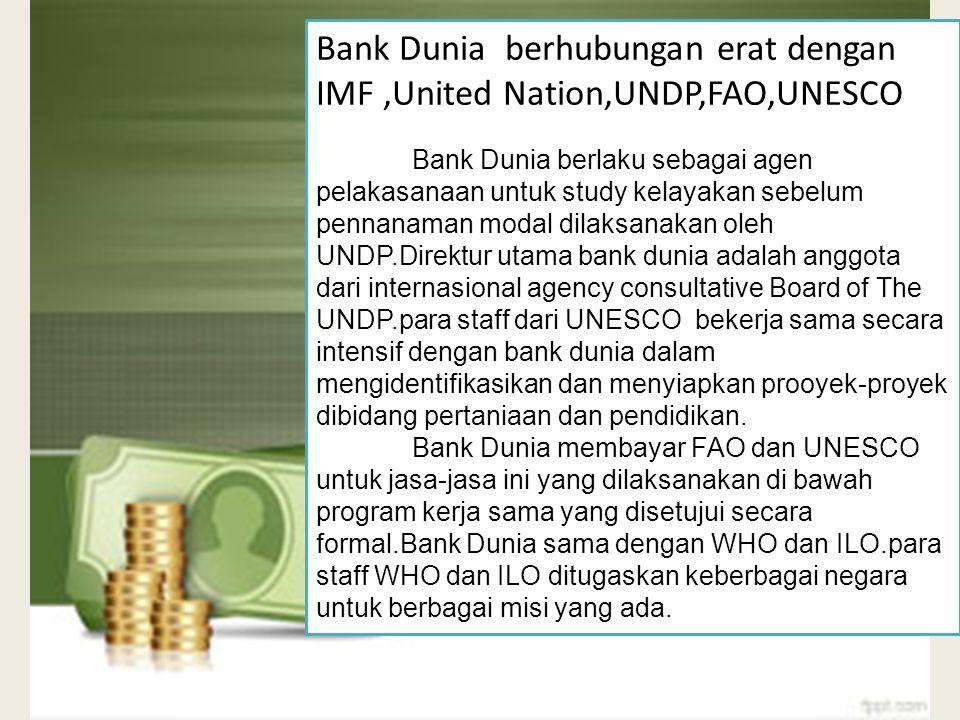 Bank Dunia berhubungan erat dengan IMF ,United Nation,UNDP,FAO,UNESCO