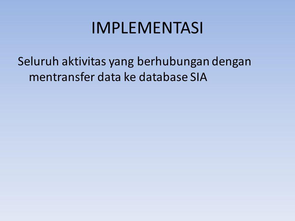 IMPLEMENTASI Seluruh aktivitas yang berhubungan dengan mentransfer data ke database SIA