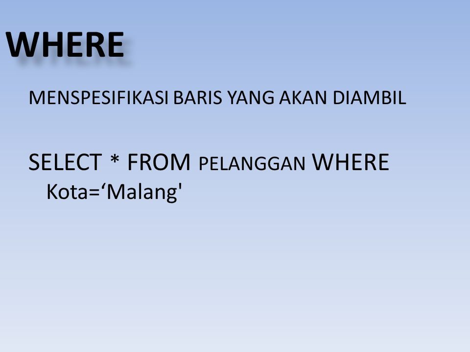 WHERE SELECT * FROM PELANGGAN WHERE Kota='Malang